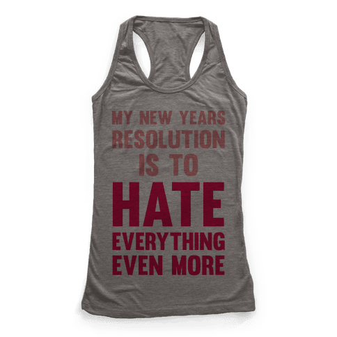 My New Years Resolution Is To Hate Everything Even More Racerback Tank Top