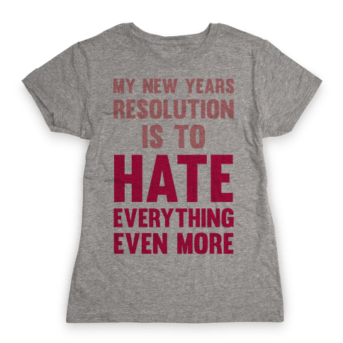 My New Years Resolution Is To Hate Everything Even More Womens T-Shirt