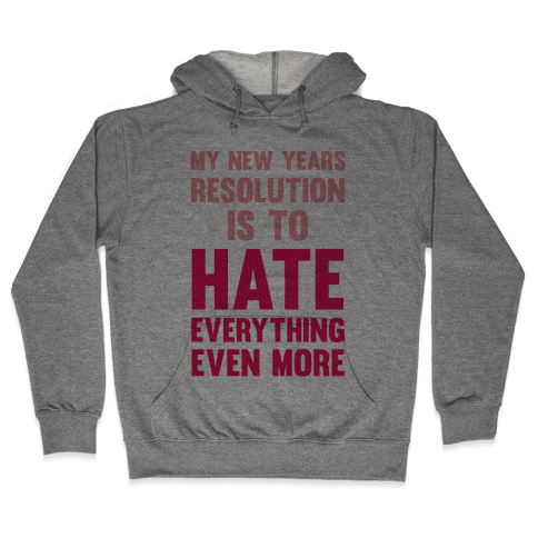 My New Years Resolution Is To Hate Everything Even More Hooded Sweatshirt