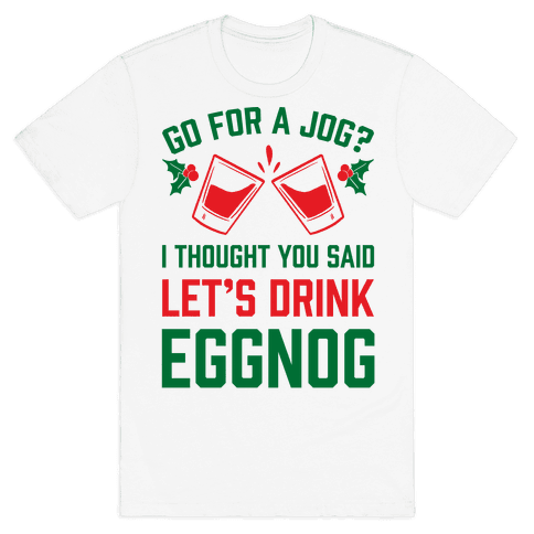 Go For A Jog? I Thought You Said Let's Drink Eggnog Mens T-Shirt