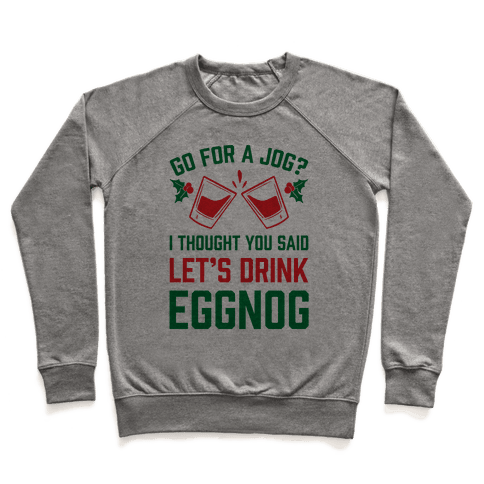 Go For A Jog? I Thought You Said Let's Drink Eggnog Pullover