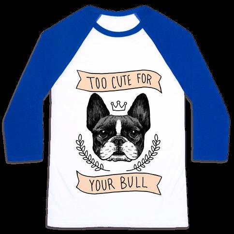 Too cute for your Bull (French Bulldog) Baseball Tee