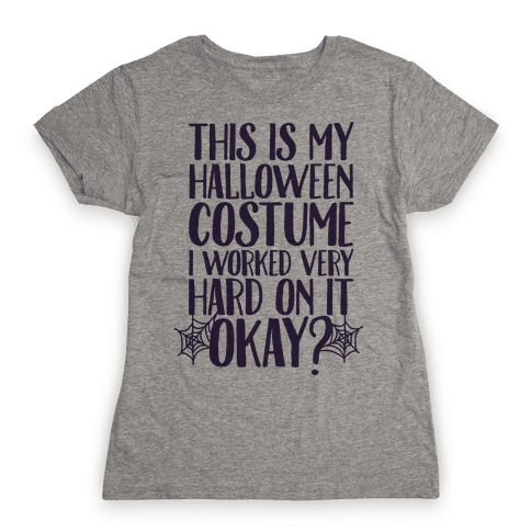 This is My Halloween Costume I Worked Very Hard on it, Okay? Womens T-Shirt