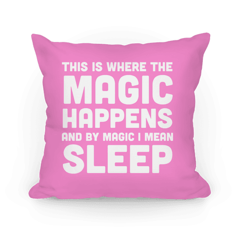This Is Where The Magic Happens And By Magic I Mean Sleep Pillow