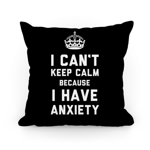 I Can't Keep Calm Because I Have Anxiety Pillow