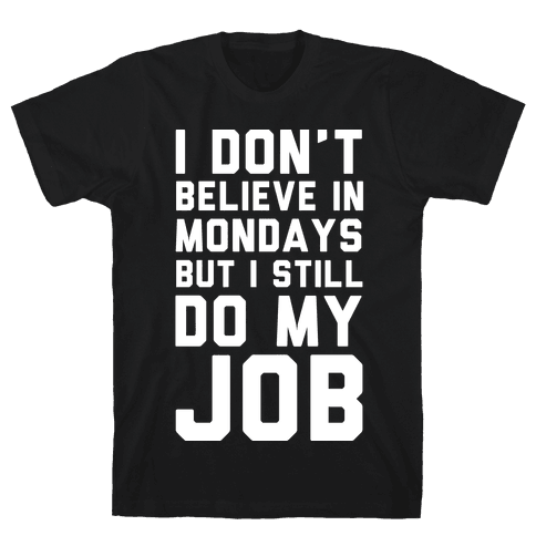 I Don't Believe in Mondays But I Still Do My Job Mens T-Shirt