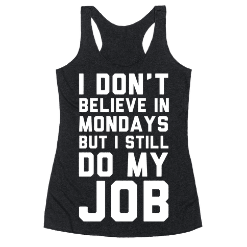 I Don't Believe in Mondays But I Still Do My Job Racerback Tank Top