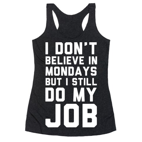 I Don't Believe in Mondays But I Still Do My Job Racerback Tank Top