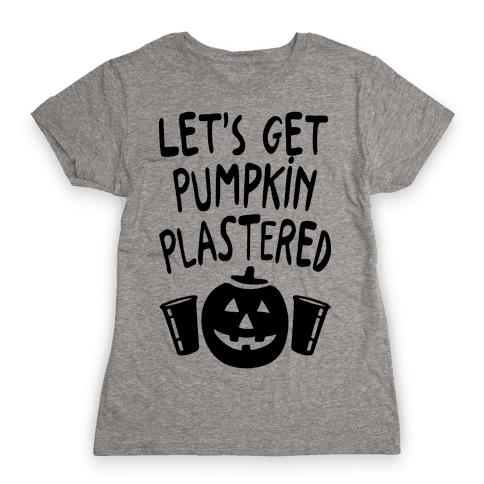 Let's Get Pumpkin Plastered Womens T-Shirt