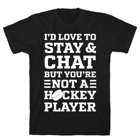 I'd Love To Stay And Chat But You're Not A Hockey Player Mens T-Shirt