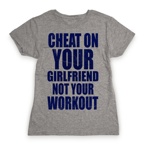 Cheat On Your Girlfriend Not Your Workout Womens T-Shirt