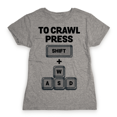 To Crawl Press Shift + WASD Womens T-Shirt