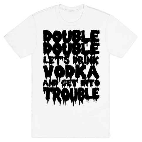 Double Double, Let's Drink Vodka and Get into Trouble Mens T-Shirt