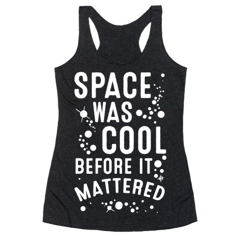 Space Was Cool Before it Mattered Racerback Tank Top