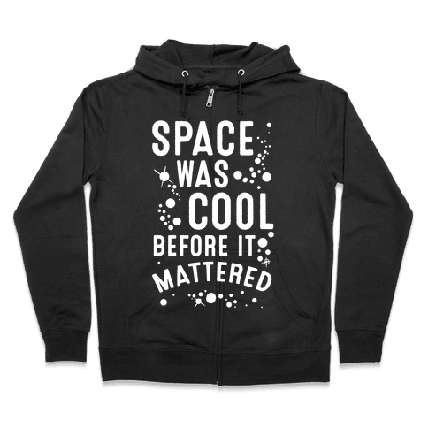 Space Was Cool Before it Mattered Zip Hoodie