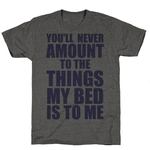 You'll Never Amount To The Things My Bed Is to Me