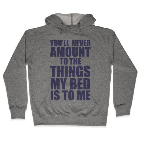 You'll Never Amount To The Things My Bed Is to Me Hooded Sweatshirt