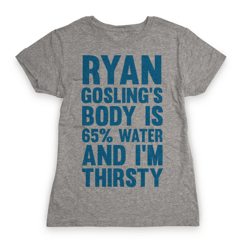 Ryan Gosling's Body Is 65% Water And I'm Thirsty Womens T-Shirt