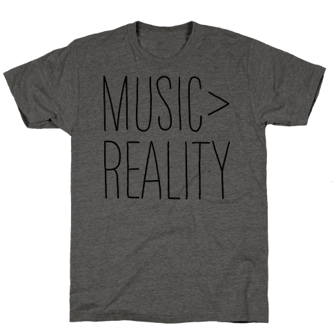 Music is Better Than Reality Mens/Unisex T-Shirt