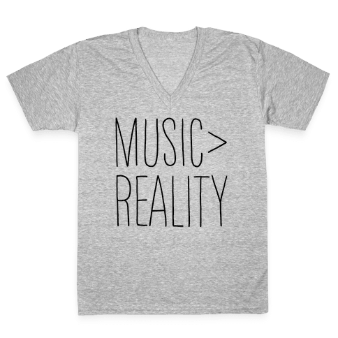 Music is Better Than Reality V-Neck Tee Shirt
