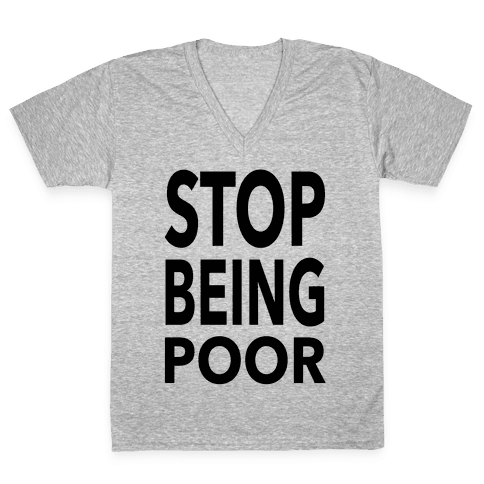 Stop Being Poor V-Neck Tee Shirt
