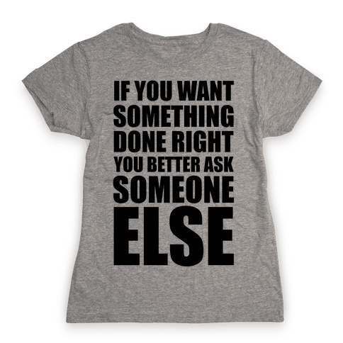If You Want Something Done Right... Womens T-Shirt