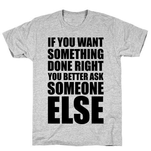 If You Want Something Done Right... Mens T-Shirt