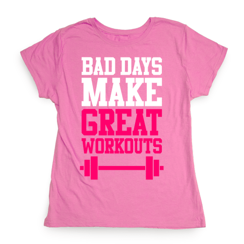 Bad Days Make Great Workouts Womens T-Shirt