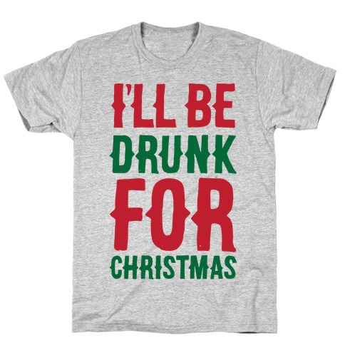 I'll Be Drunk For Christmas T-Shirt