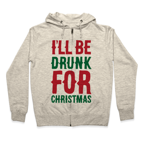 I'll Be Drunk For Christmas Zip Hoodie