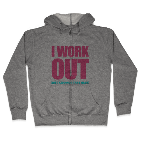I Work Out (Just Kidding I Take Naps) Zip Hoodie
