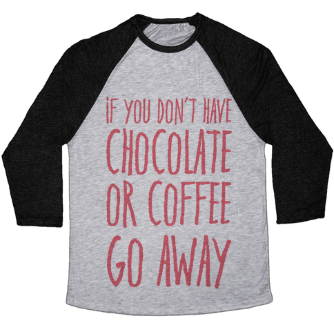 If You Don't Have Chocolate Or Coffee Go Away Baseball Tee