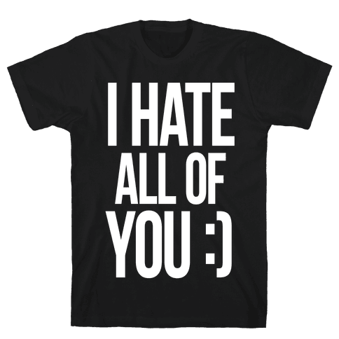 I Hate All Of You :) Mens T-Shirt