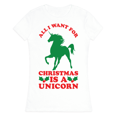 All I Want For Christmas is a Unicorn Womens T-Shirt