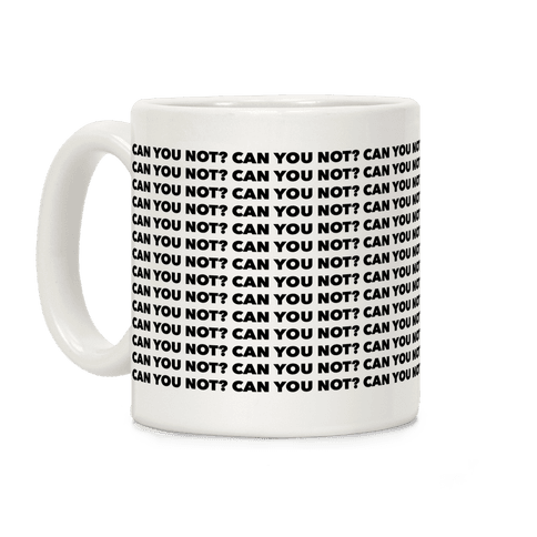 Can You Not? Coffee Mug