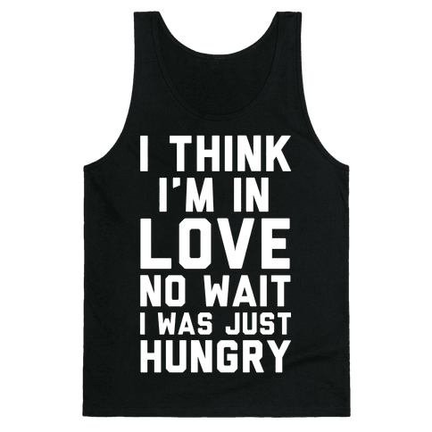 I Think I'm In Love No Wait No I Was Just Hungry Tank Top