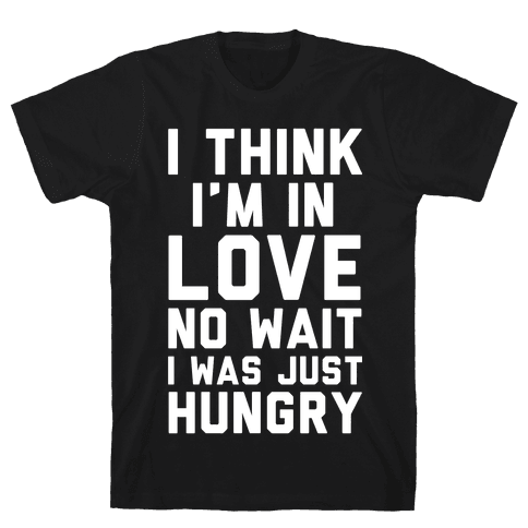 I Think I'm In Love No Wait No I Was Just Hungry Mens T-Shirt