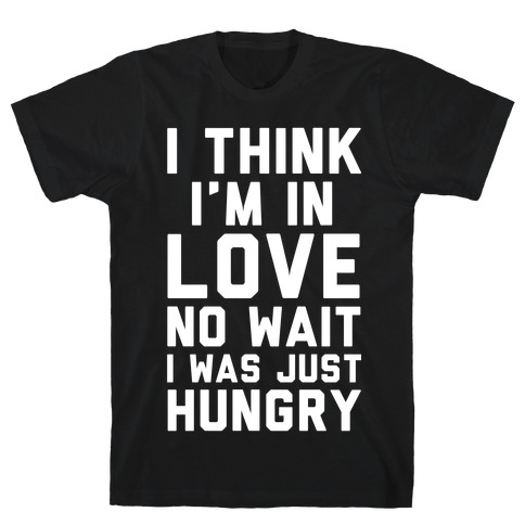 I Think I'm In Love No Wait No I Was Just Hungry T-Shirt