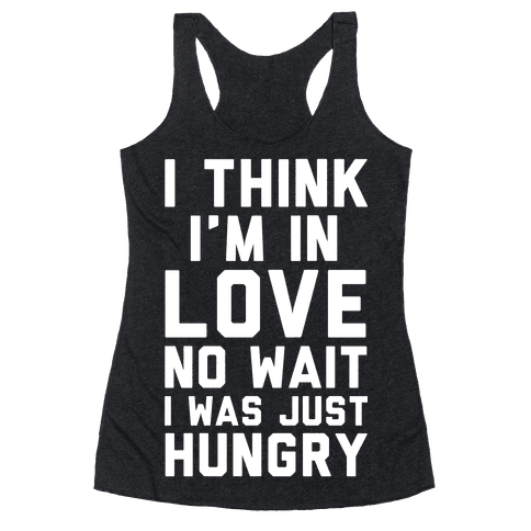 I Think I'm In Love No Wait No I Was Just Hungry Racerback Tank Top