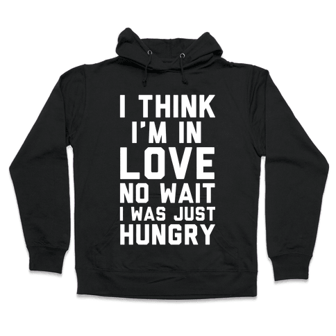 I Think I'm In Love No Wait No I Was Just Hungry Hooded Sweatshirt