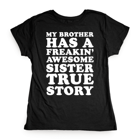 My Brother Has A Freakin' Awesome Sister True Story Womens T-Shirt