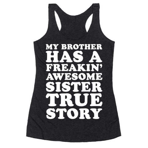 My Brother Has A Freakin' Awesome Sister True Story Racerback Tank Top