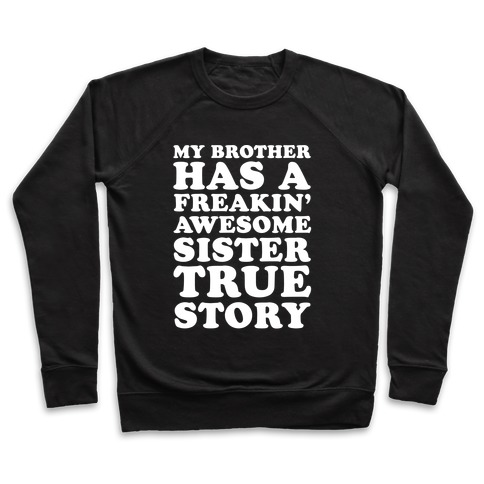 eb9bc6e91 My Brother Has A Freakin' Awesome Sister True Story Crewneck Sweatshirt