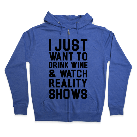 I Just Wanna Drink Wine and Watch Reality Shows Zip Hoodie
