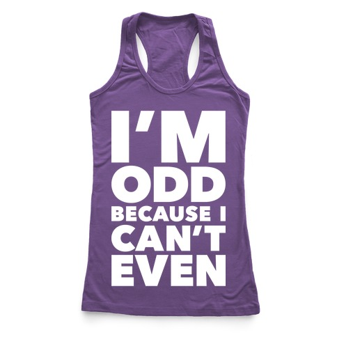 I'm Odd Because I Can't Even Racerback Tank Top