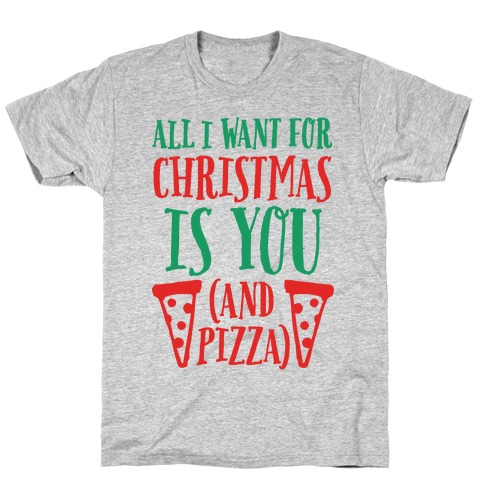 All I Want For Christmas is You (And Pizza) T-Shirt