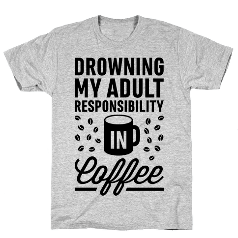 Drowning My Adult Responsibility In Coffee Mens T-Shirt