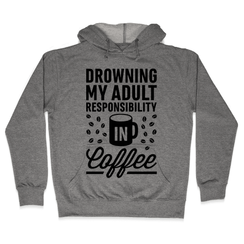 Drowning My Adult Responsibility In Coffee Hooded Sweatshirt