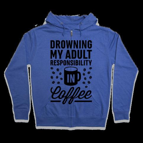 Drowning My Adult Responsibility In Coffee Zip Hoodie
