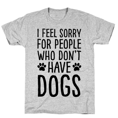 I Feel Sorry For People Who Don't Have Dogs T-Shirt